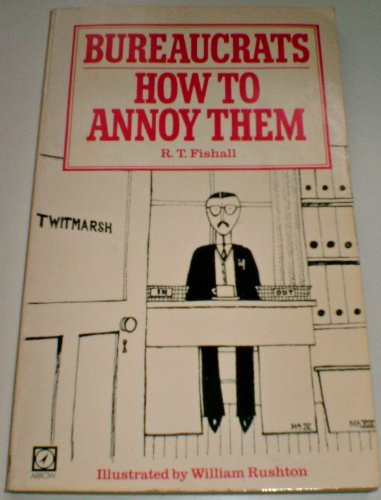 Bureaucrats: How to Annoy Them By R. T. Fishall