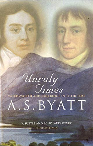 Unruly Times: Wordsworth and Coleridge in Their Time By A. S. Byatt