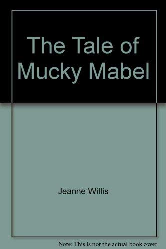 Tale of Mucky Mabel The Tale of Mucky Mabel By Jeanne Willis