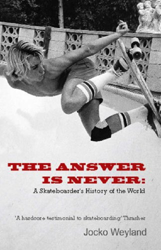 The Answer Is Never: A Skateboarder's History of the World By Jocko Weyland