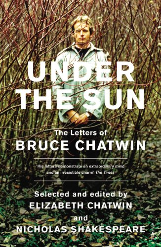 Under The Sun: The Letters of Bruce Chatwin By Nicholas Shakespeare