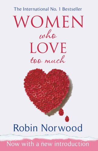 Women Who Love Too Much Women Who Love Too Much By Robin Norwood