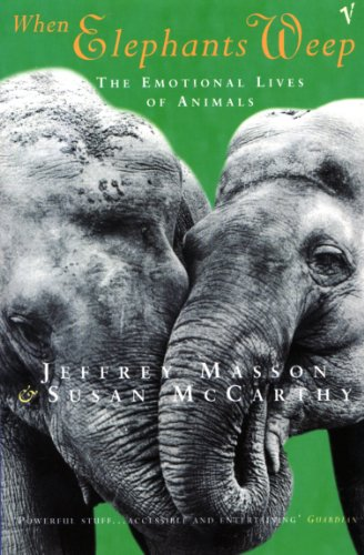 When Elephants Weep: Emotional Lives of Animals by Jeffrey Moussaieff Masson
