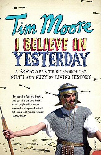 I Believe In Yesterday: A 2000 year Tour through the Filth and Fury of Living History: My Adventures in Living History By Tim Moore