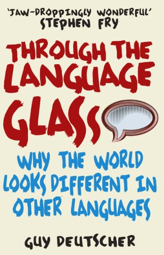 Through the Language Glass: Why The World Looks Different In Other Languages By Guy Deutscher