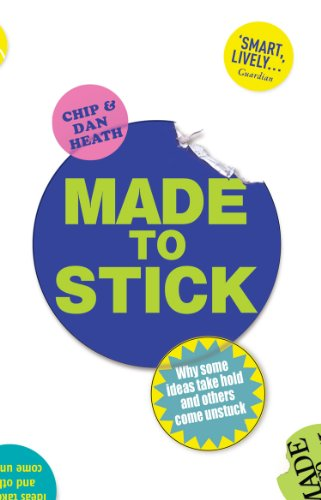 Made to Stick: Why Some Ideas Take Hold and Others Come Unstuck by Dan Heath