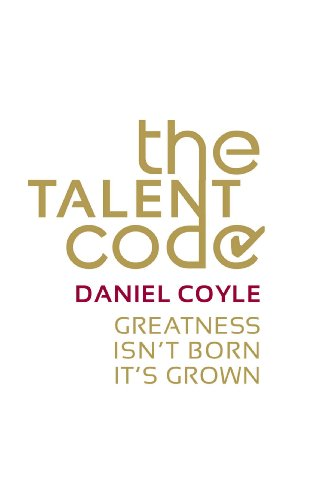 The Talent Code: Greatness Isn't Born. It's Grown by Daniel Coyle