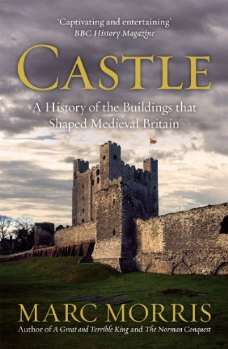 Castle: A History of the Buildings that Shaped Medieval Britain By Marc Morris
