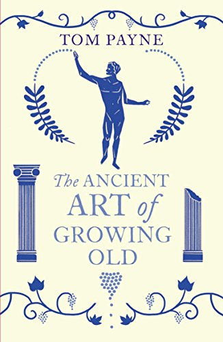 The Ancient Art of Growing Old By Professor Tom Payne