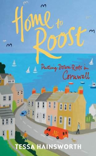 Home to Roost: Putting Down Roots in Cornwall by Tessa Hainsworth