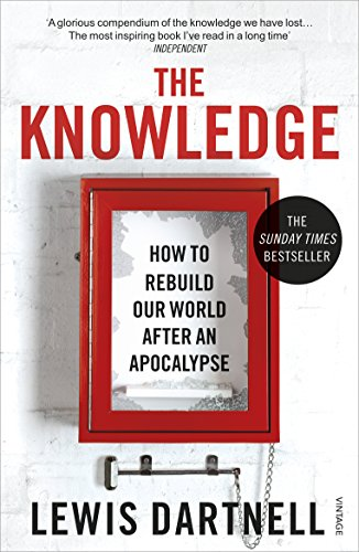 The Knowledge: How To Rebuild Our World After An Apocalypse By Lewis Dartnell