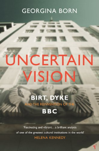 Uncertain Vision: Birt, Dyke and the Reinvention of the BBC By Georgina Born