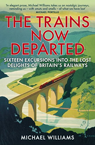 The Trains Now Departed: Sixteen Excursions into the Lost Delights of Britain's Railways by Michael Williams