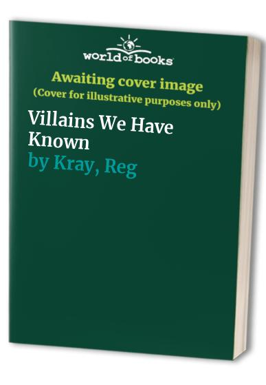Villains We Have Known By Reg Kray