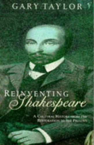 Reinventing Shakespeare: A Cultural History from the Restoration to the Present Day By Gary Taylor