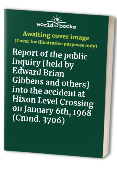Report of the public inquiry [held by Edward Brian Gibbens and others] into the accident at Hixon Level Crossing on January 6th, 1968 (Cmnd. 3706)