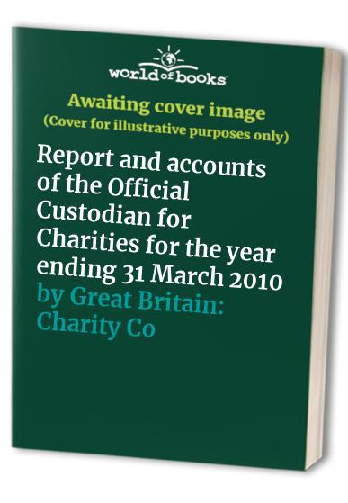 Report and accounts of the Official Custodian for Charities for the year ending 31 March 2010 By Great Britain Charity Commission for England and Wales