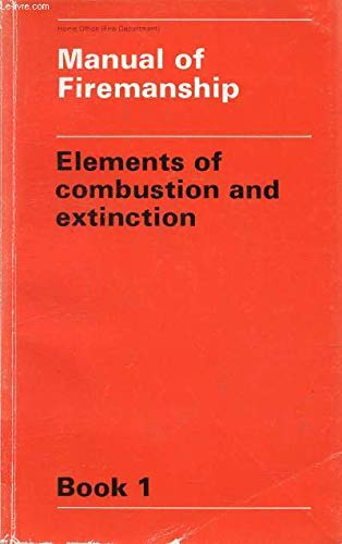 Manual of Firemanship: A Survey of the Science of Fire-fighting: Elements of Combustion and Extinction Bk. 1 By Great Britain: Home Office