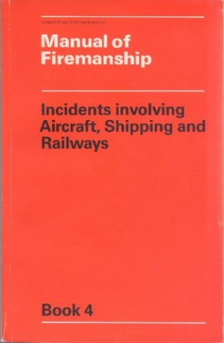 Manual of Firemanship: Incidents Involving Aircraft, Shipping and Railways Bk. 4: Survey of the Science of Fire-fighting By Great Britain: Home Office