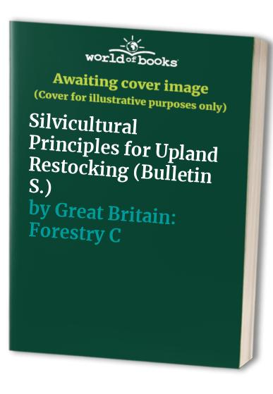 Silvicultural Principles for Upland Restocking By Great Britain: Forestry Commission
