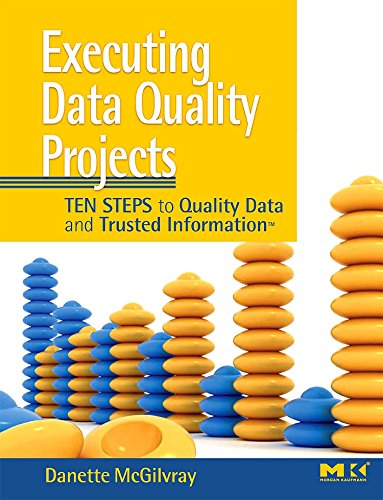 Executing Data Quality Projects: Ten Steps to Quality Data and Trusted Information By Danette McGilvray (Granite Falls Consulting, Inc.)
