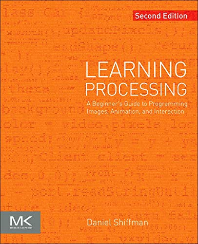 Learning Processing By Daniel Shiffman (Tisch School of the Arts, New York University, New York, NY, USA)