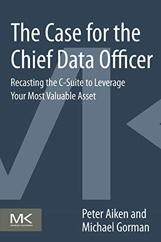 The Case for the Chief Data Officer By Peter Aiken (Founder of Data Blueprint and Professor at Virginia Commonwealth University, Richmond, Virgina, USA)