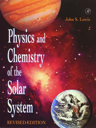 Physics and Chemistry of the Solar System By John S. Lewis (University of Arizona, Tucson, U.S.A.)