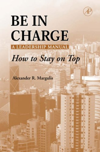 Be in Charge: A Leadership Manual By Alexander R. Margulis (Cornell University, New York, NY, U.S.A.)