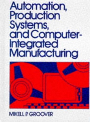 Automation, Production Systems and Computer-Integrated Manufacturing By Mikell P. Groover