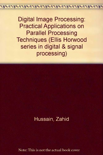 Digital Image Processing: Practical Applications on Parallel Processing Techniques (Ellis Horwood series in digital & signal processing) by Zahid Hussain