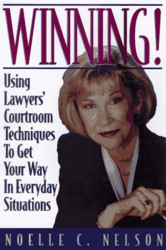 Winning! Using Lawyer's Courtroom Techniques to Get Your Way in Every Situation By Nelson