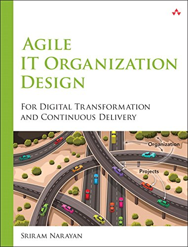 Agile IT Organization Design: For Digital Transformation and Continuous Delivery by Sriram Narayan