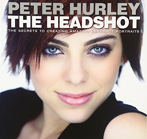 The Headshot: The Secrets to Creating Amazing Headshot Portraits (Voices That Matter) By Peter Hurley