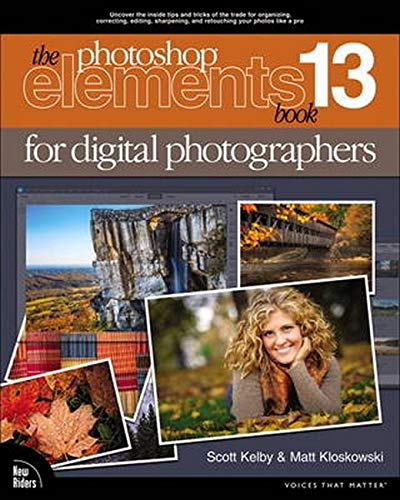 The Photoshop Elements 13 Book for Digital Photographers (Voices That Matter) By Scott Kelby