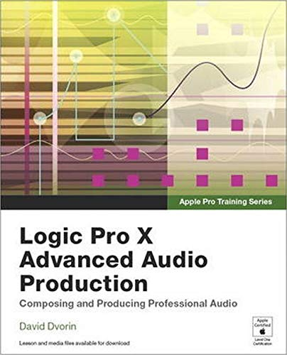Apple Pro Training Series: Logic Pro X Advanced Audio Production: Composing and Producing Professional Audio By David Dvorin