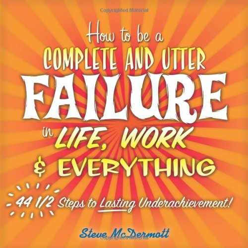 How to Be a Complete and Utter Failure in Life, Work & Everything By Steve McDermott
