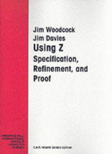 Using Z : Specification, Refinement, and Proof By J. C. P. Woodcock