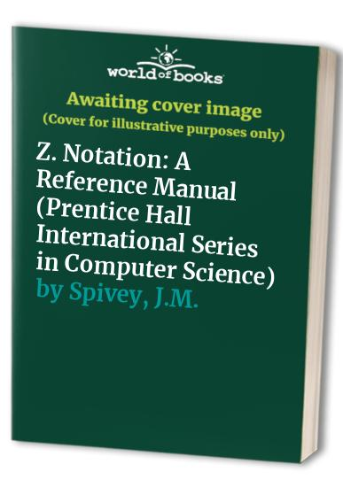 Z. Notation: A Reference Manual (Prentice Hall International Series in Computer Science) By J.M. Spivey