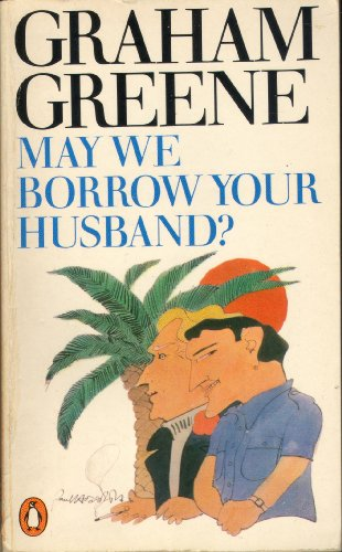 May We Borrow Your Husband? And Other Comedies of the Sexual Life By Graham Greene