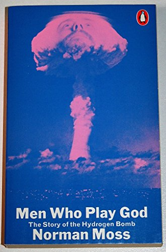 Men Who Play God: The Story of the Hydrogen Bomb: Story of the H-Bomb by Norman Moss