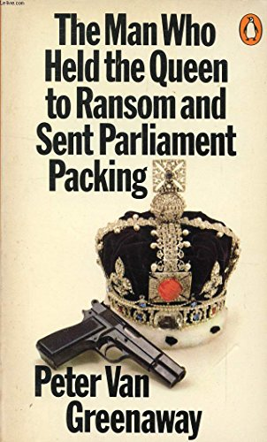 The Man Who Held the Queen to Ransom And Sent Parliament Packing By Peter Van Greenaway