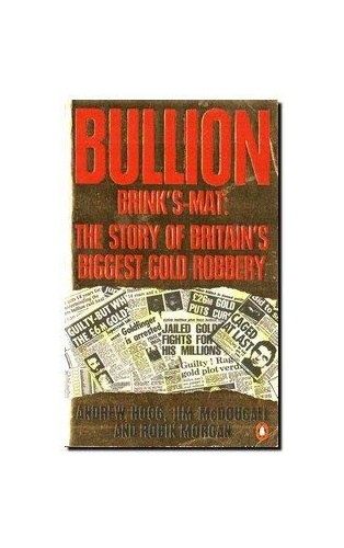 Bullion: Brinks-Mat, the Story of Britain's Biggest Gold Robbery By Andrew Hogg