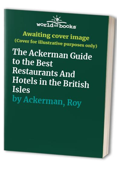 The Ackerman Guide to the Best Restaurants and Hotels in the British Isles By Roy Ackerman