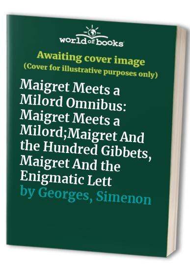 Maigret Meets a Milord Omnibus: Maigret Meets a Milord;Maigret And the Hundred Gibbets, Maigret And the Enigmatic Lett By Simenon Georges
