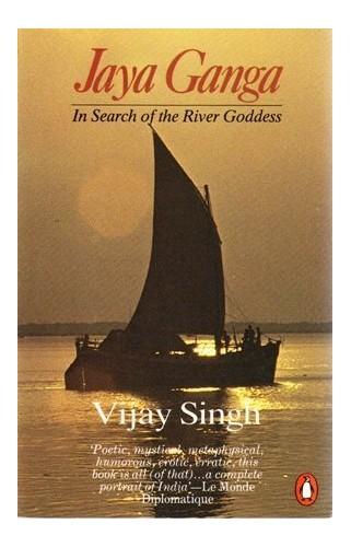 Jaya Ganga: In Search of the River Goddess by Vijay Singh