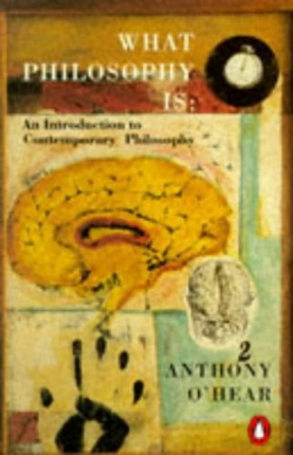 What Philosophy is: Introduction to Contemporary Philosophy by Anthony O'Hear