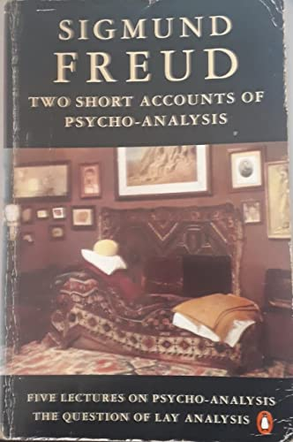Two Short Accounts of Psycho-Analysis(Five Lectures On Psycho-Analysis And the Question of Lay Analysis) By Sigmund Freud