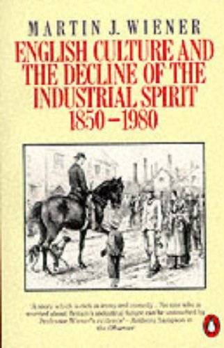 English Culture and the Decline of the Industrial Spirit, 1850-1980 by Martin Joel Wiener