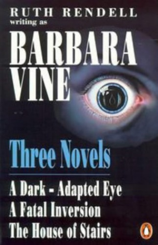 Three Novels: A Dark-Adapted Eye;a Fatal Inversion;the House of Stairs:Dark-adapted Eye,Fatal Inversion and House of Stairs By Barbara Vine